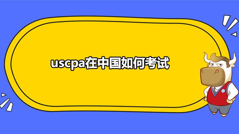 uscpa在中国如何考试