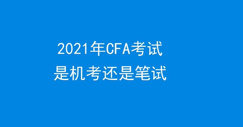 2021年CFA考试是机考还是笔试
